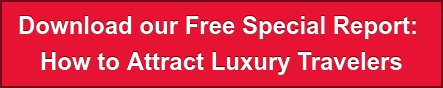 Download our Free Special Report:  How to Attract Luxury Travelers